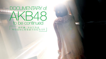 Documentary of AKB48 to be continued... 10年後、少女たちは今の自分に何を思うのだろう?